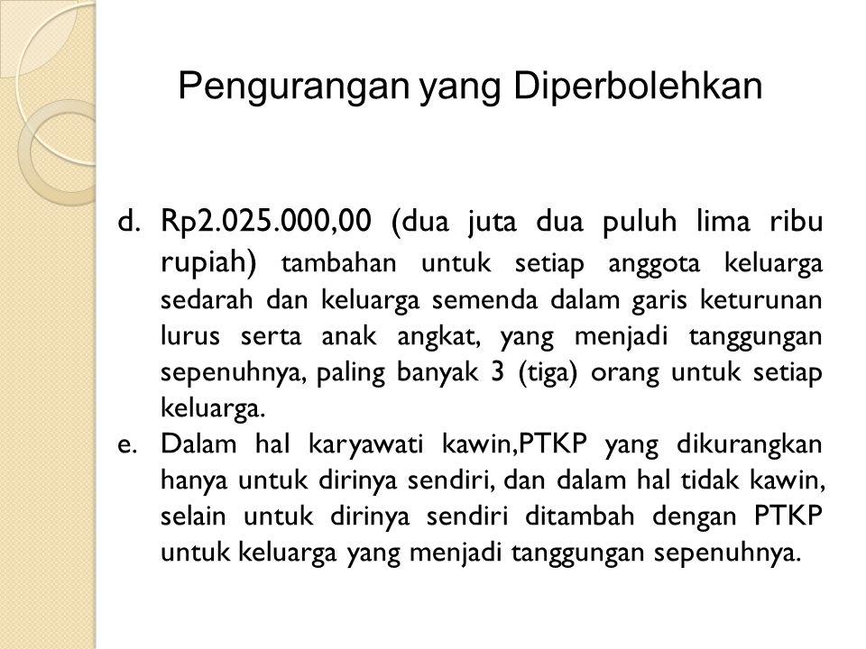 Pengurangan yang Diperbolehkan d.Rp2.025.000,00 (dua juta dua puluh lima ribu rupiah) tambahan untuk setiap anggota keluarga sedarah dan keluarga semenda dalam garis keturunan lurus serta anak angkat, yang menjadi tanggungan sepenuhnya, paling banyak 3 (tiga) orang untuk setiap keluarga.