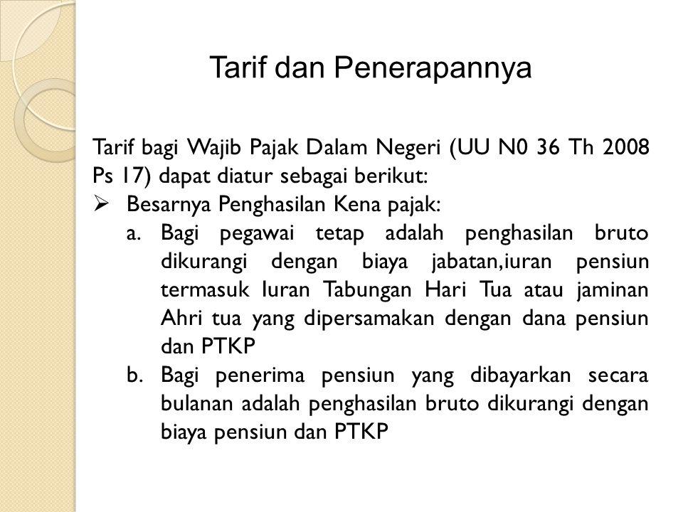 Tarif dan Penerapannya Tarif bagi Wajib Pajak Dalam Negeri (UU N0 36 Th 2008 Ps 17) dapat diatur sebagai berikut:  Besarnya Penghasilan Kena pajak: a.Bagi pegawai tetap adalah penghasilan bruto dikurangi dengan biaya jabatan,iuran pensiun termasuk Iuran Tabungan Hari Tua atau jaminan Ahri tua yang dipersamakan dengan dana pensiun dan PTKP b.Bagi penerima pensiun yang dibayarkan secara bulanan adalah penghasilan bruto dikurangi dengan biaya pensiun dan PTKP