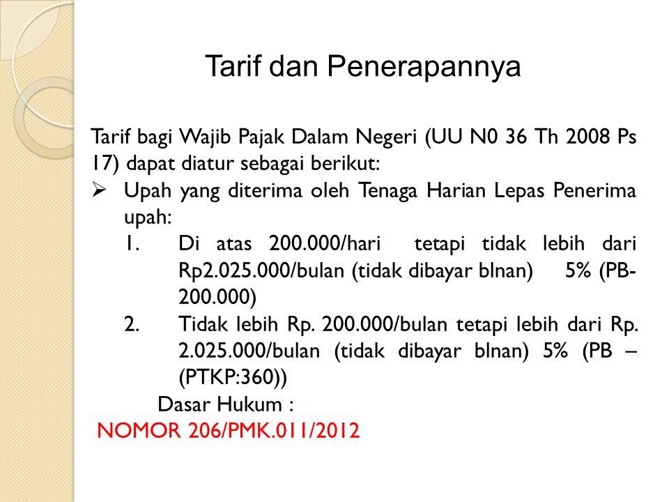 Tarif dan Penerapannya Tarif bagi Wajib Pajak Dalam Negeri (UU N0 36 Th 2008 Ps 17) dapat diatur sebagai berikut:  Upah yang diterima oleh Tenaga Harian Lepas Penerima upah: 1.Di atas 200.000/hari tetapi tidak lebih dari Rp2.025.000/bulan (tidak dibayar blnan) 5% (PB- 200.000) 2.Tidak lebih Rp.
