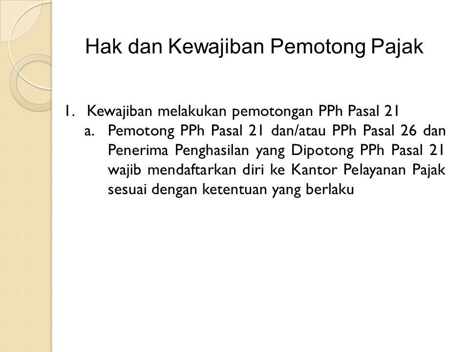 Hak dan Kewajiban Pemotong Pajak 1.Kewajiban melakukan pemotongan PPh Pasal 21 a.Pemotong PPh Pasal 21 dan/atau PPh Pasal 26 dan Penerima Penghasilan yang Dipotong PPh Pasal 21 wajib mendaftarkan diri ke Kantor Pelayanan Pajak sesuai dengan ketentuan yang berlaku