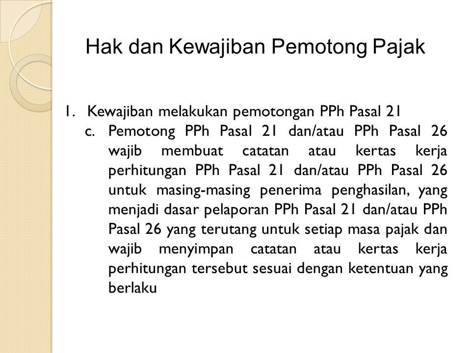 Hak dan Kewajiban Pemotong Pajak 1.Kewajiban melakukan pemotongan PPh Pasal 21 c.Pemotong PPh Pasal 21 dan/atau PPh Pasal 26 wajib membuat catatan atau kertas kerja perhitungan PPh Pasal 21 dan/atau PPh Pasal 26 untuk masing-masing penerima penghasilan, yang menjadi dasar pelaporan PPh Pasal 21 dan/atau PPh Pasal 26 yang terutang untuk setiap masa pajak dan wajib menyimpan catatan atau kertas kerja perhitungan tersebut sesuai dengan ketentuan yang berlaku