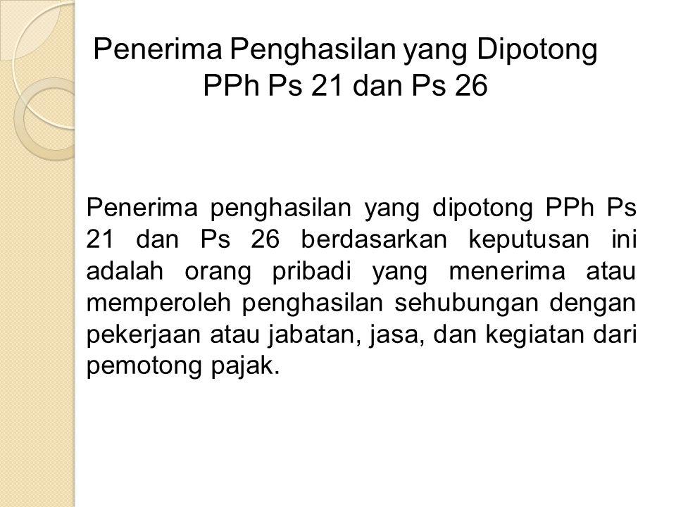 Penerima Penghasilan yang Dipotong PPh Ps 21 dan Ps 26 Penerima penghasilan yang dipotong PPh Ps 21 dan Ps 26 berdasarkan keputusan ini adalah orang pribadi yang menerima atau memperoleh penghasilan sehubungan dengan pekerjaan atau jabatan, jasa, dan kegiatan dari pemotong pajak.