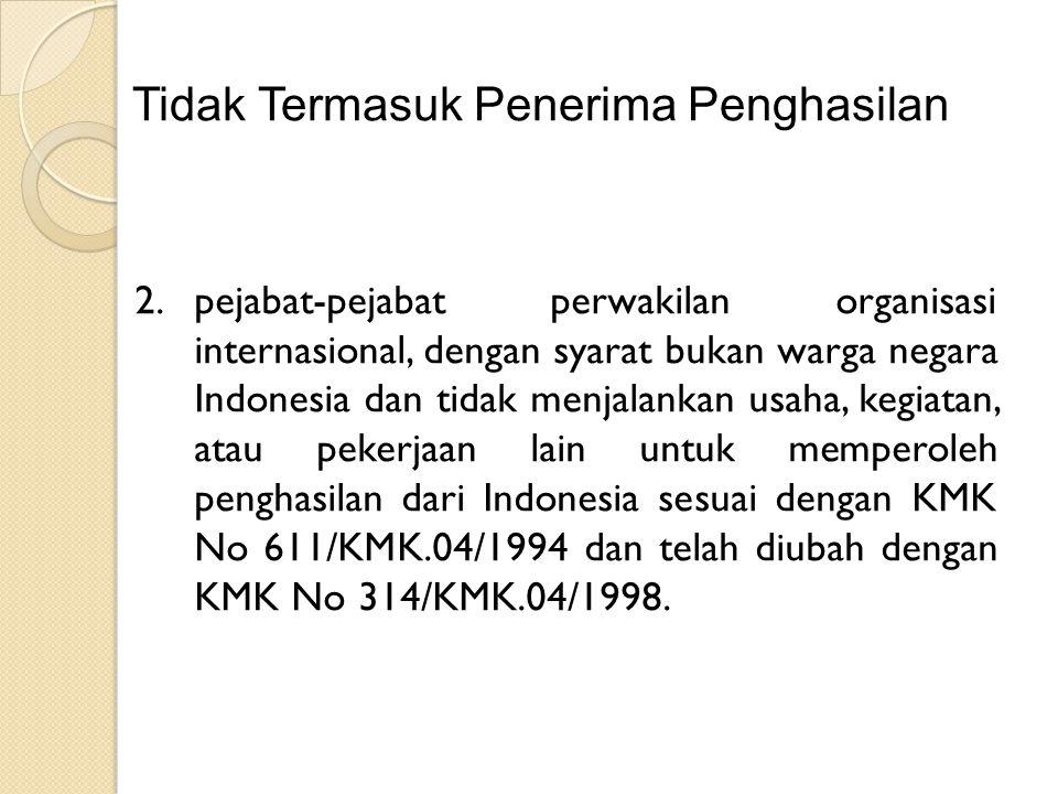 Tidak Termasuk Penerima Penghasilan 2.pejabat-pejabat perwakilan organisasi internasional, dengan syarat bukan warga negara Indonesia dan tidak menjalankan usaha, kegiatan, atau pekerjaan lain untuk memperoleh penghasilan dari Indonesia sesuai dengan KMK No 611/KMK.04/1994 dan telah diubah dengan KMK No 314/KMK.04/1998.