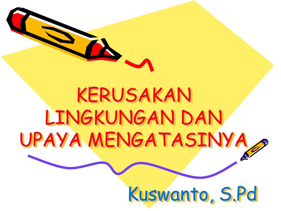 KERUSAKAN LINGKUNGAN DAN UPAYA MENGATASINYA Kuswanto, S.Pd