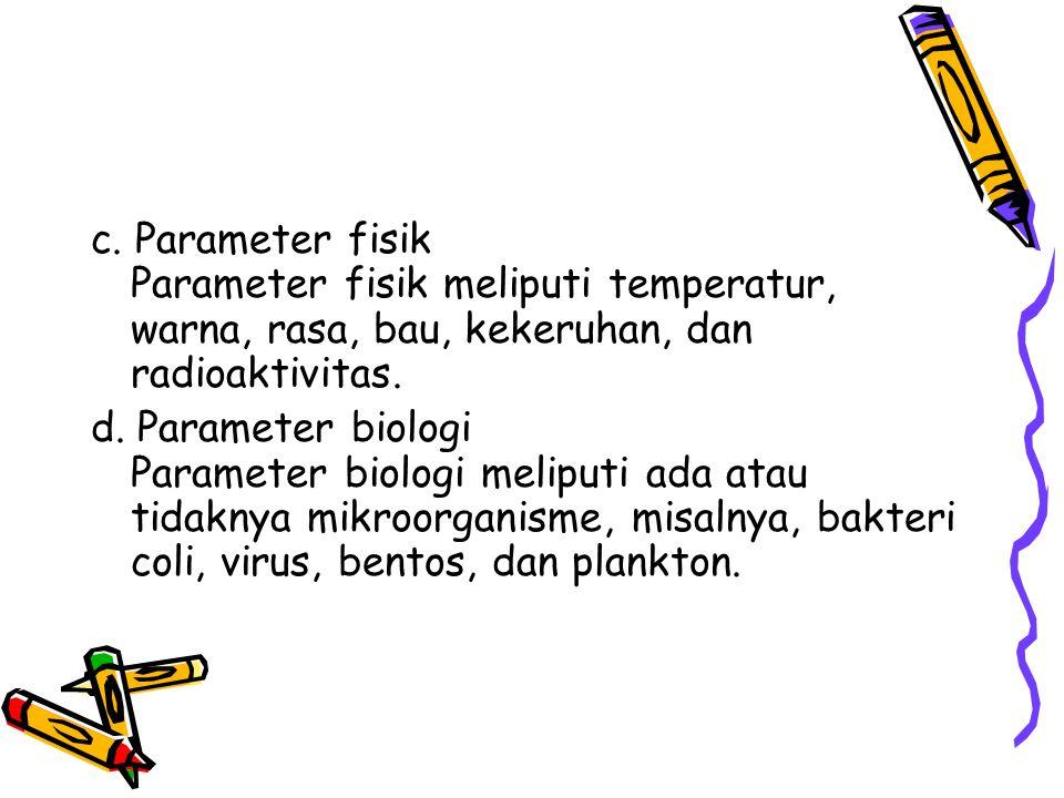 c. Parameter fisik Parameter fisik meliputi temperatur, warna, rasa, bau, kekeruhan, dan radioaktivitas. d. Parameter biologi Parameter biologi melipu