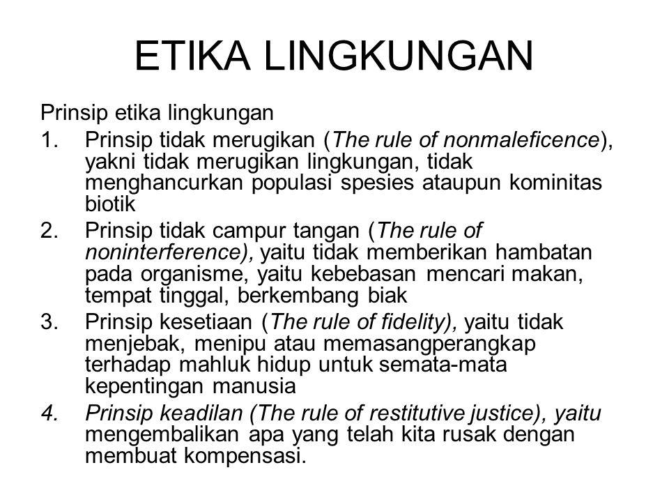 ETIKA LINGKUNGAN Prinsip etika lingkungan 1.Prinsip tidak merugikan (The rule of nonmaleficence), yakni tidak merugikan lingkungan, tidak menghancurka