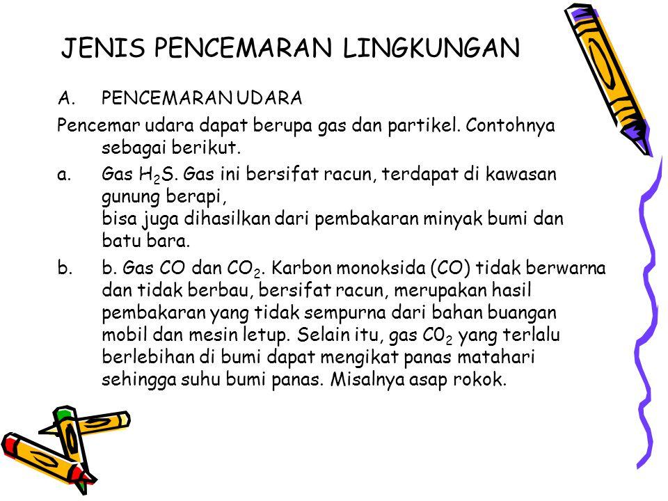JENIS PENCEMARAN LINGKUNGAN A.PENCEMARAN UDARA Pencemar udara dapat berupa gas dan partikel. Contohnya sebagai berikut. a.Gas H 2 S. Gas ini bersifat