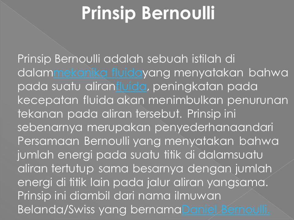 Prinsip Bernoulli Prinsip Bernoulli adalah sebuah istilah di dalammekanika fluidayang menyatakan bahwa pada suatu aliranfluida, peningkatan pada kecepatan fluida akan menimbulkan penurunan tekanan pada aliran tersebut.