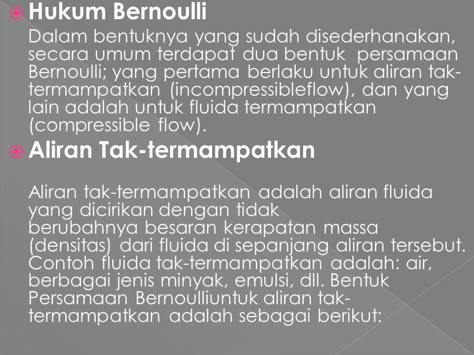 HHukum Bernoulli Dalam bentuknya yang sudah disederhanakan, secara umum terdapat dua bentuk persamaan Bernoulli; yang pertama berlaku untuk aliran tak- termampatkan (incompressibleflow), dan yang lain adalah untuk fluida termampatkan (compressible flow).