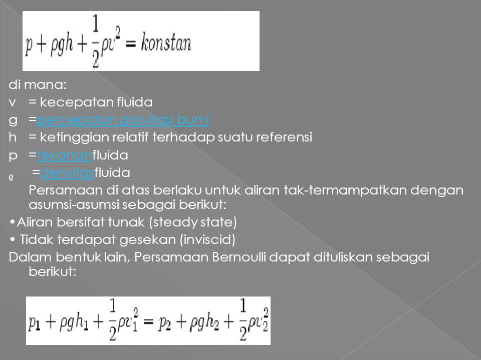 di mana: v= kecepatan fluida g=percepatan gravitasi bumipercepatan gravitasi bumi h= ketinggian relatif terhadap suatu referensi p=tekananfluidatekanan =densitasfluidadensitas Persamaan di atas berlaku untuk aliran tak-termampatkan dengan asumsi-asumsi sebagai berikut: Aliran bersifat tunak (steady state) Tidak terdapat gesekan (inviscid) Dalam bentuk lain, Persamaan Bernoulli dapat dituliskan sebagai berikut: