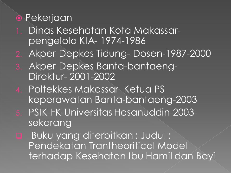  Pekerjaan 1. Dinas Kesehatan Kota Makassar- pengelola KIA- 1974-1986 2. Akper Depkes Tidung- Dosen-1987-2000 3. Akper Depkes Banta-bantaeng- Direktu