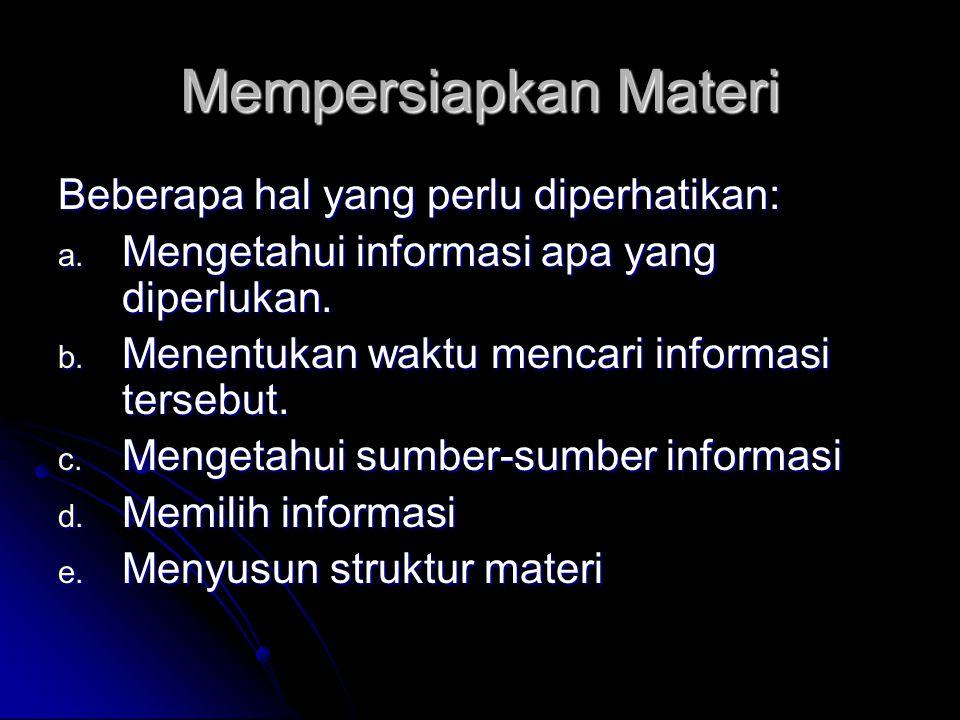 Mempersiapkan Materi Beberapa hal yang perlu diperhatikan: a. Mengetahui informasi apa yang diperlukan. b. Menentukan waktu mencari informasi tersebut