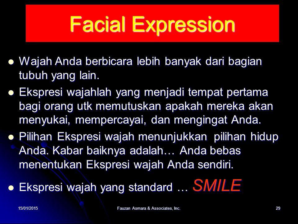 Facial Expression 15/01/201529Fauzan Asmara & Associates, Inc. Wajah Anda berbicara lebih banyak dari bagian tubuh yang lain. Wajah Anda berbicara leb
