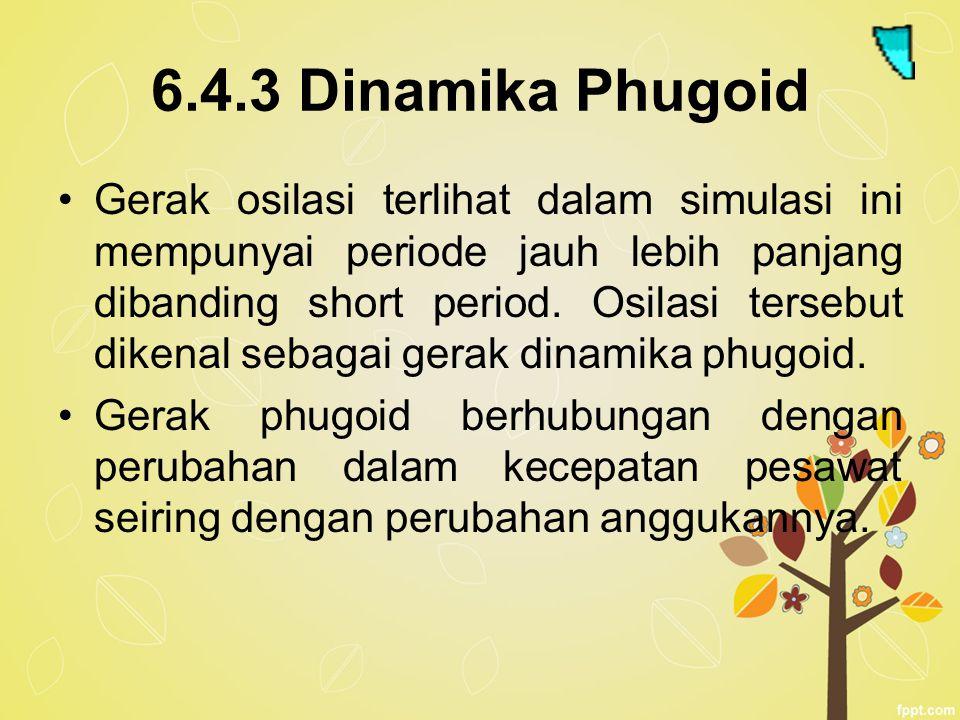 6.4.3 Dinamika Phugoid Gerak osilasi terlihat dalam simulasi ini mempunyai periode jauh lebih panjang dibanding short period. Osilasi tersebut dikenal