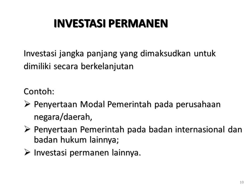 10 INVESTASI PERMANEN Investasi jangka panjang yang dimaksudkan untuk dimiliki secara berkelanjutan Contoh:  Penyertaan Modal Pemerintah pada perusahaan negara/daerah,  Penyertaan Pemerintah pada badan internasional dan badan hukum lainnya;  Investasi permanen lainnya.