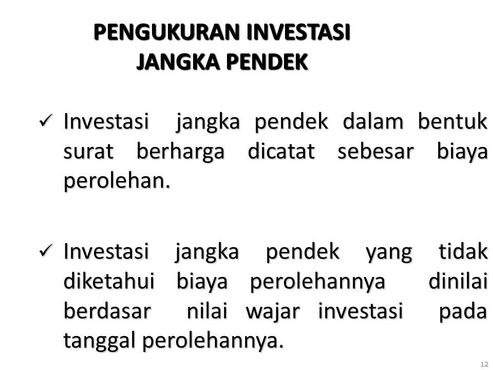 12 PENGUKURAN INVESTASI JANGKA PENDEK Investasi jangka pendek dalam bentuk surat berharga dicatat sebesar biaya perolehan. Investasi jangka pendek dal