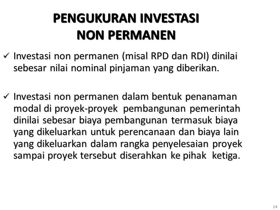 14 PENGUKURAN INVESTASI NON PERMANEN Investasi non permanen (misal RPD dan RDI) dinilai sebesar nilai nominal pinjaman yang diberikan. Investasi non p