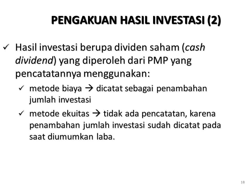 18 PENGAKUAN HASIL INVESTASI (2) Hasil investasi berupa dividen saham (cash dividend) yang diperoleh dari PMP yang pencatatannya menggunakan: Hasil investasi berupa dividen saham (cash dividend) yang diperoleh dari PMP yang pencatatannya menggunakan: metode biaya  dicatat sebagai penambahan jumlah investasi metode biaya  dicatat sebagai penambahan jumlah investasi metode ekuitas  tidak ada pencatatan, karena penambahan jumlah investasi sudah dicatat pada saat diumumkan laba.