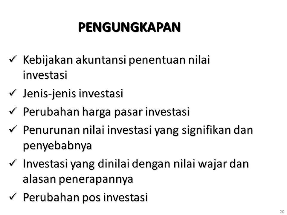 20 PENGUNGKAPAN Kebijakan akuntansi penentuan nilai investasi Kebijakan akuntansi penentuan nilai investasi Jenis-jenis investasi Jenis-jenis investasi Perubahan harga pasar investasi Perubahan harga pasar investasi Penurunan nilai investasi yang signifikan dan penyebabnya Penurunan nilai investasi yang signifikan dan penyebabnya Investasi yang dinilai dengan nilai wajar dan alasan penerapannya Investasi yang dinilai dengan nilai wajar dan alasan penerapannya Perubahan pos investasi Perubahan pos investasi