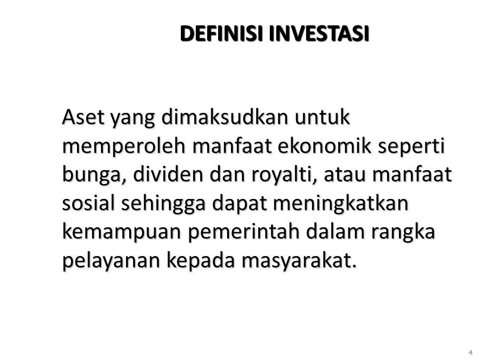 4 DEFINISI INVESTASI Aset yang dimaksudkan untuk memperoleh manfaat ekonomik seperti bunga, dividen dan royalti, atau manfaat sosial sehingga dapat meningkatkan kemampuan pemerintah dalam rangka pelayanan kepada masyarakat.