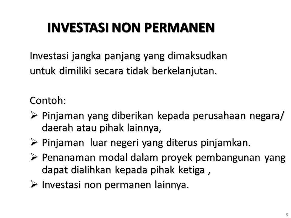 9 INVESTASI NON PERMANEN Investasi jangka panjang yang dimaksudkan untuk dimiliki secara tidak berkelanjutan. Contoh:  Pinjaman yang diberikan kepada
