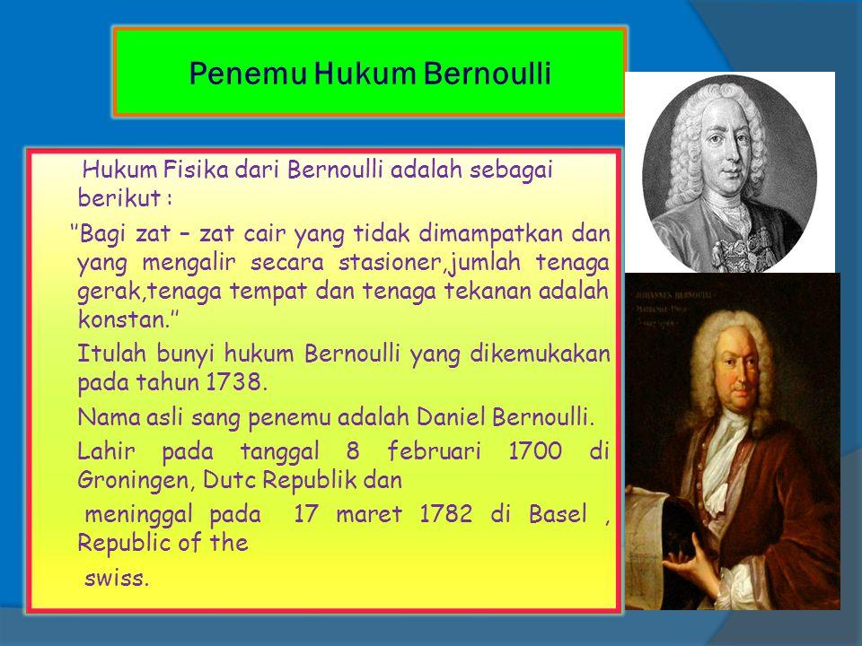 Hukum Fisika dari Bernoulli adalah sebagai berikut : ''Bagi zat – zat cair yang tidak dimampatkan dan yang mengalir secara stasioner,jumlah tenaga ger