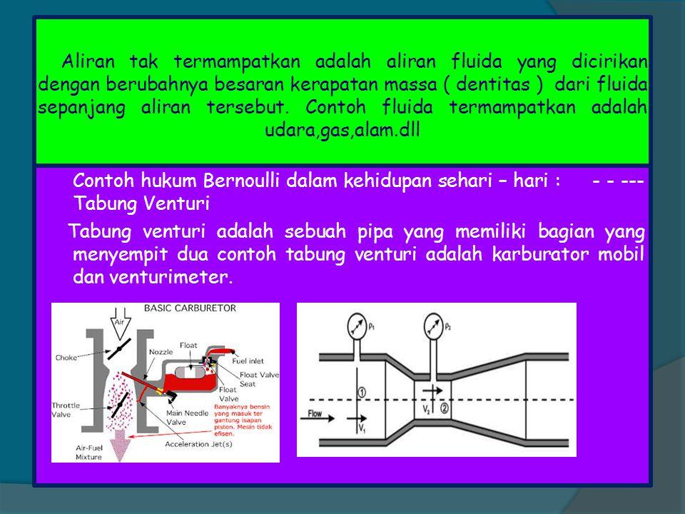 Aliran tak termampatkan adalah aliran fluida yang dicirikan dengan berubahnya besaran kerapatan massa ( dentitas ) dari fluida sepanjang aliran terseb