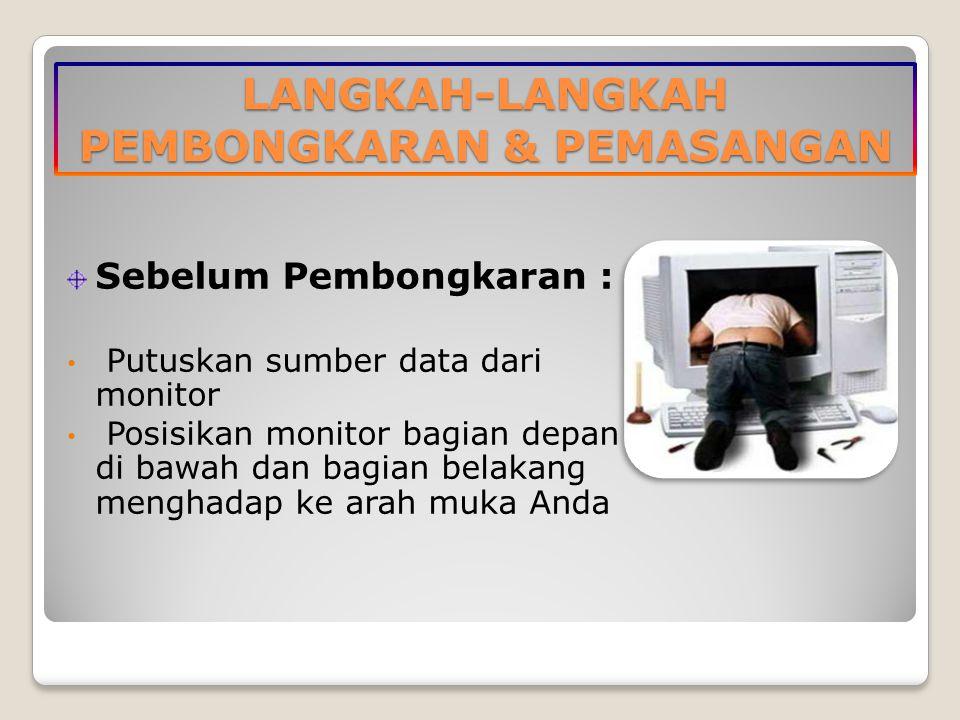 LANGKAH-LANGKAH PEMBONGKARAN & PEMASANGAN Sebelum Pembongkaran : Putuskan sumber data dari monitor Posisikan monitor bagian depan di bawah dan bagian belakang menghadap ke arah muka Anda