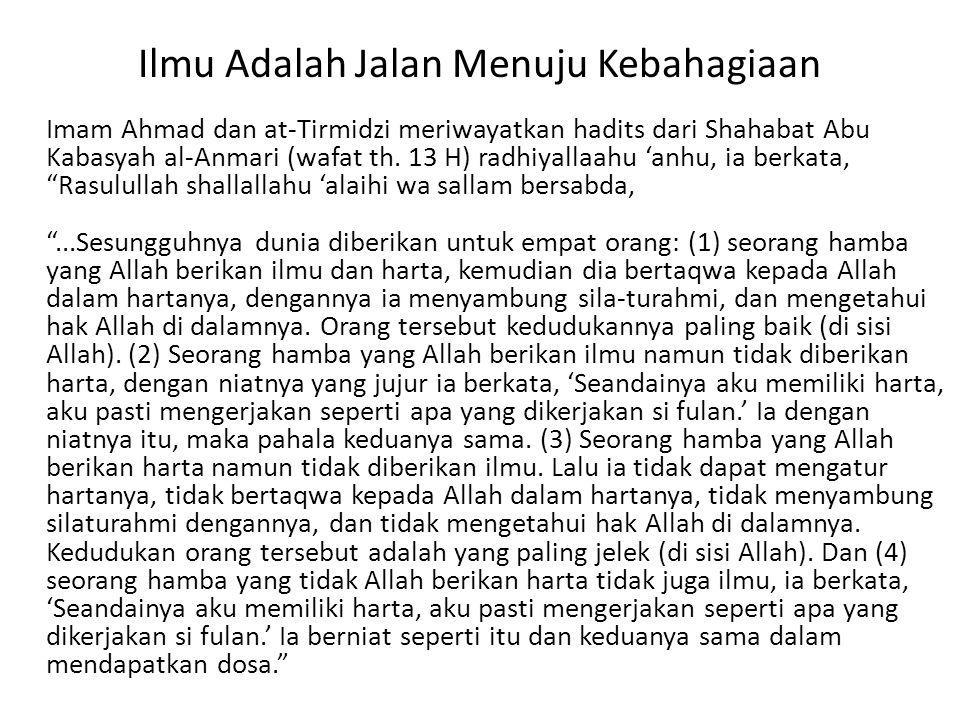 Ilmu Adalah Jalan Menuju Kebahagiaan Imam Ahmad dan at-Tirmidzi meriwayatkan hadits dari Shahabat Abu Kabasyah al-Anmari (wafat th.