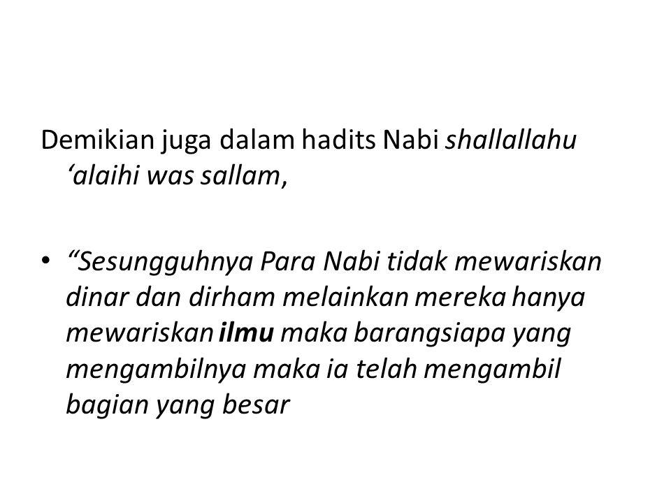 Demikian juga dalam hadits Nabi shallallahu 'alaihi was sallam, Sesungguhnya Para Nabi tidak mewariskan dinar dan dirham melainkan mereka hanya mewariskan ilmu maka barangsiapa yang mengambilnya maka ia telah mengambil bagian yang besar