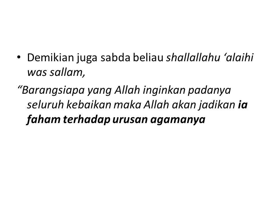 Demikian juga sabda beliau shallallahu 'alaihi was sallam, Barangsiapa yang Allah inginkan padanya seluruh kebaikan maka Allah akan jadikan ia faham terhadap urusan agamanya
