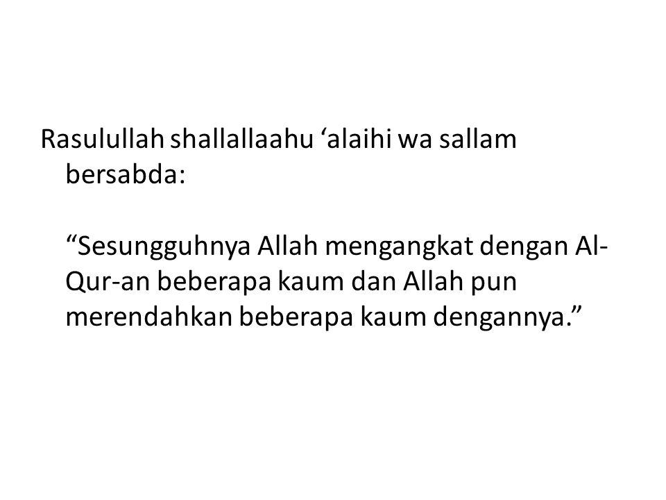 Rasulullah shallallaahu 'alaihi wa sallam bersabda: Sesungguhnya Allah mengangkat dengan Al- Qur-an beberapa kaum dan Allah pun merendahkan beberapa kaum dengannya.