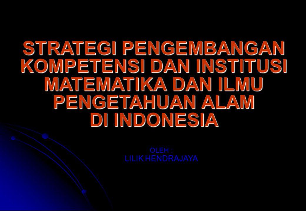 STRATEGI PENGEMBANGAN KOMPETENSI DAN INSTITUSI MATEMATIKA DAN ILMU PENGETAHUAN ALAM DI INDONESIA STRATEGI PENGEMBANGAN KOMPETENSI DAN INSTITUSI MATEMATIKA DAN ILMU PENGETAHUAN ALAM DI INDONESIA OLEH : LILIK HENDRAJAYA