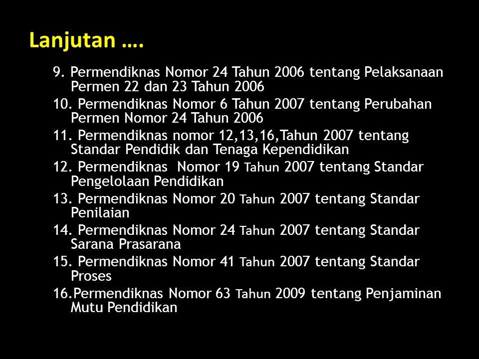 Lanjutan …. 9. Permendiknas Nomor 24 Tahun 2006 tentang Pelaksanaan Permen 22 dan 23 Tahun 2006 10. Permendiknas Nomor 6 Tahun 2007 tentang Perubahan
