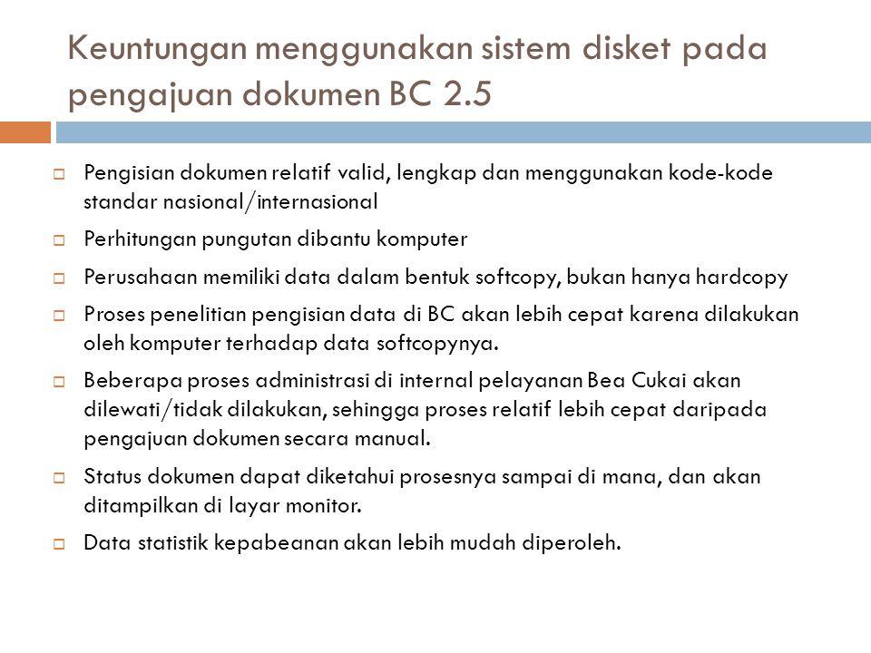 Keuntungan menggunakan sistem disket pada pengajuan dokumen BC 2.5  Pengisian dokumen relatif valid, lengkap dan menggunakan kode-kode standar nasion