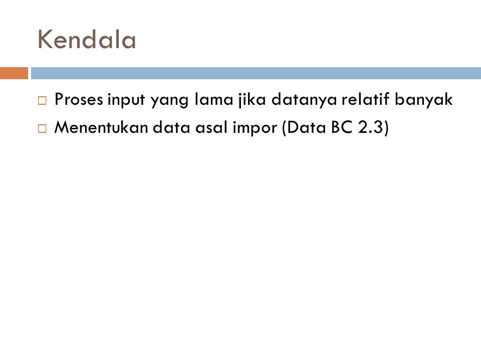 Kendala  Proses input yang lama jika datanya relatif banyak  Menentukan data asal impor (Data BC 2.3)