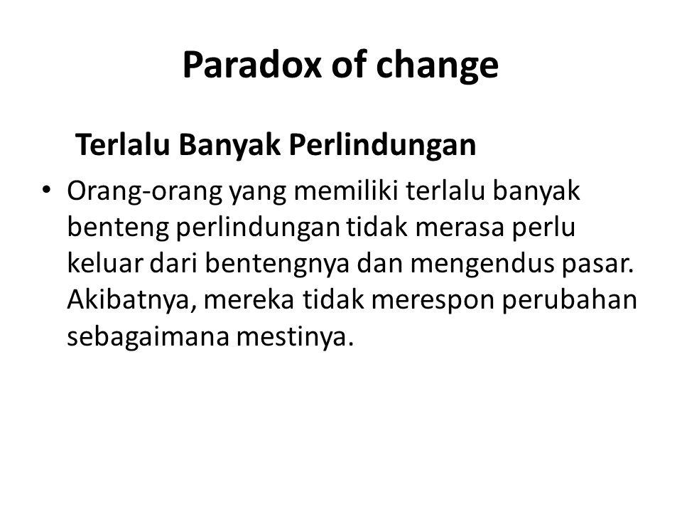 Paradox of change Terlalu Banyak Perlindungan Orang-orang yang memiliki terlalu banyak benteng perlindungan tidak merasa perlu keluar dari bentengnya dan mengendus pasar.