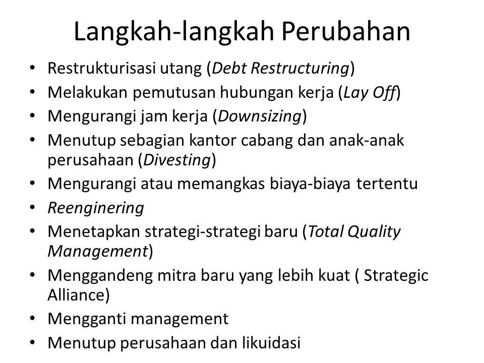 Langkah-langkah Perubahan Restrukturisasi utang (Debt Restructuring) Melakukan pemutusan hubungan kerja (Lay Off) Mengurangi jam kerja (Downsizing) Menutup sebagian kantor cabang dan anak-anak perusahaan (Divesting) Mengurangi atau memangkas biaya-biaya tertentu Reenginering Menetapkan strategi-strategi baru (Total Quality Management) Menggandeng mitra baru yang lebih kuat ( Strategic Alliance) Mengganti management Menutup perusahaan dan likuidasi