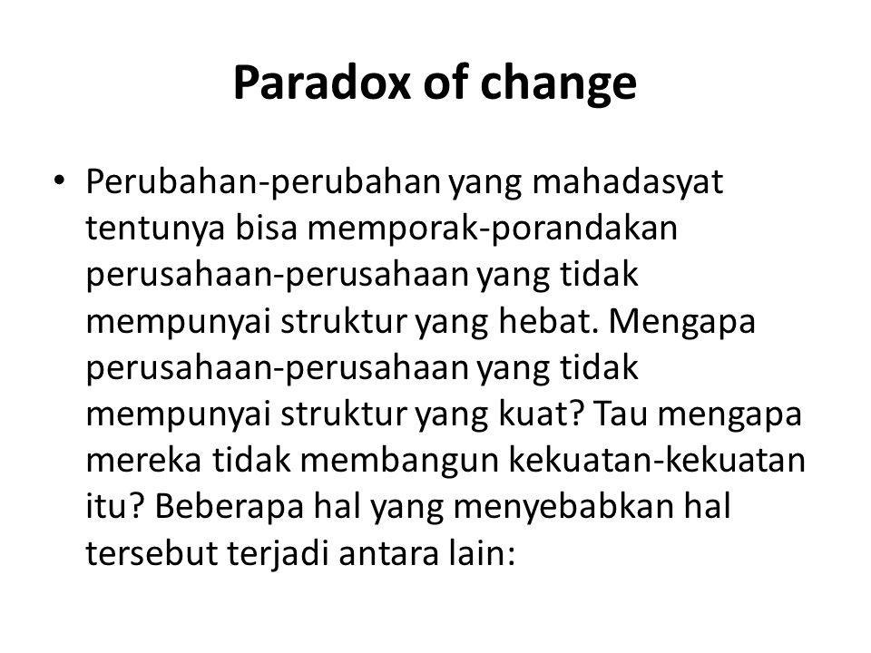 Paradox of change Perubahan-perubahan yang mahadasyat tentunya bisa memporak-porandakan perusahaan-perusahaan yang tidak mempunyai struktur yang hebat.