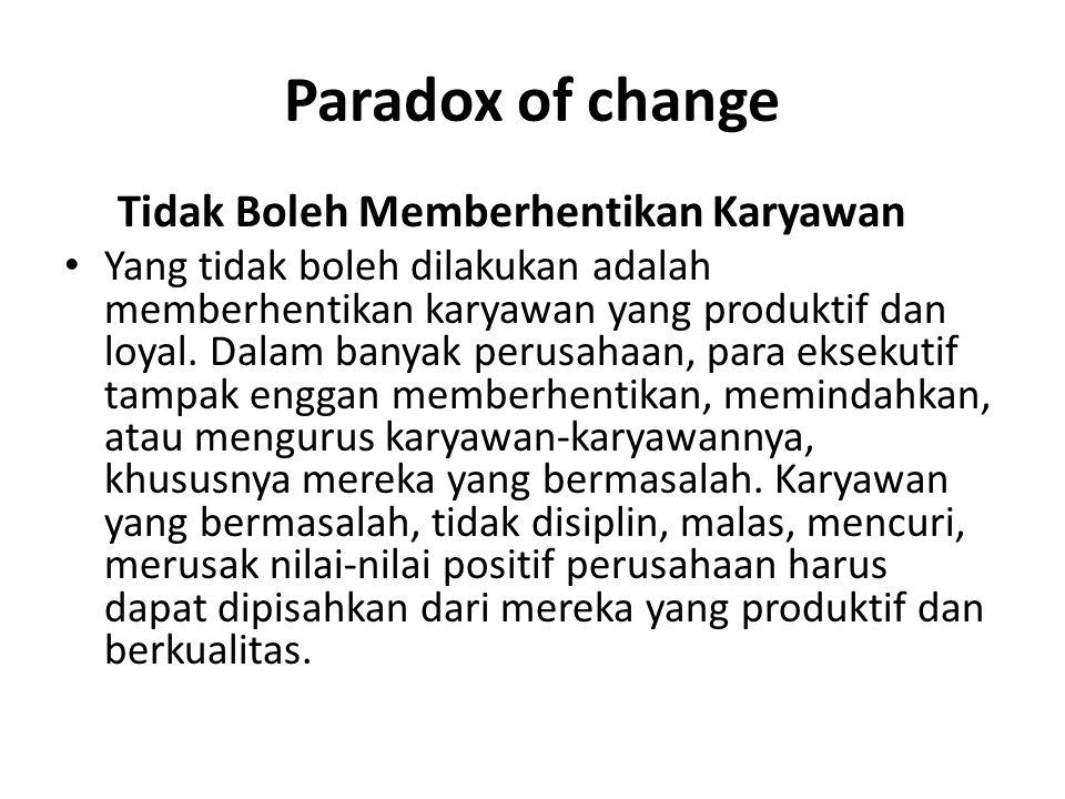 Paradox of change Tidak Boleh Memberhentikan Karyawan Yang tidak boleh dilakukan adalah memberhentikan karyawan yang produktif dan loyal.
