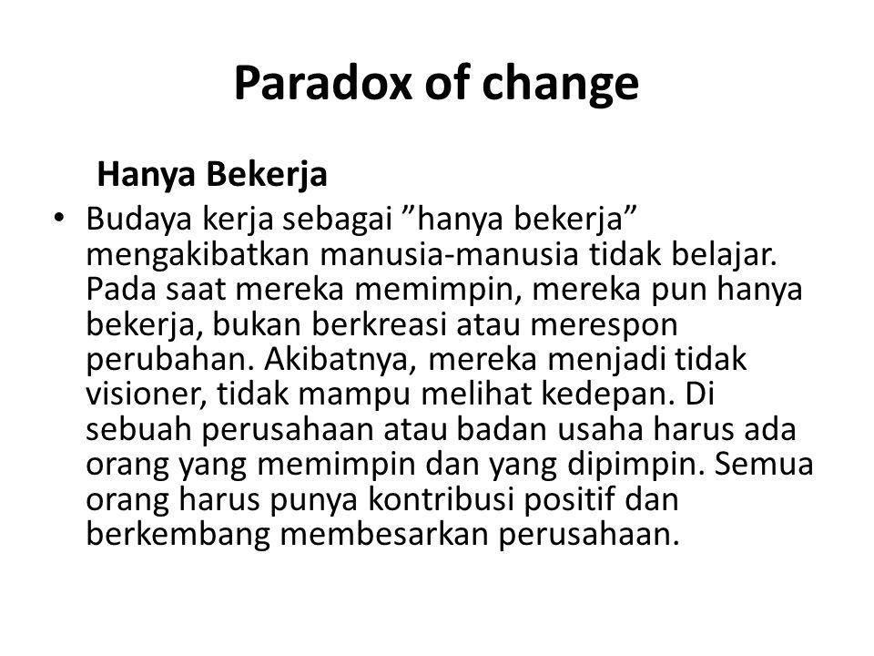 Paradox of change Hanya Bekerja Budaya kerja sebagai hanya bekerja mengakibatkan manusia-manusia tidak belajar.