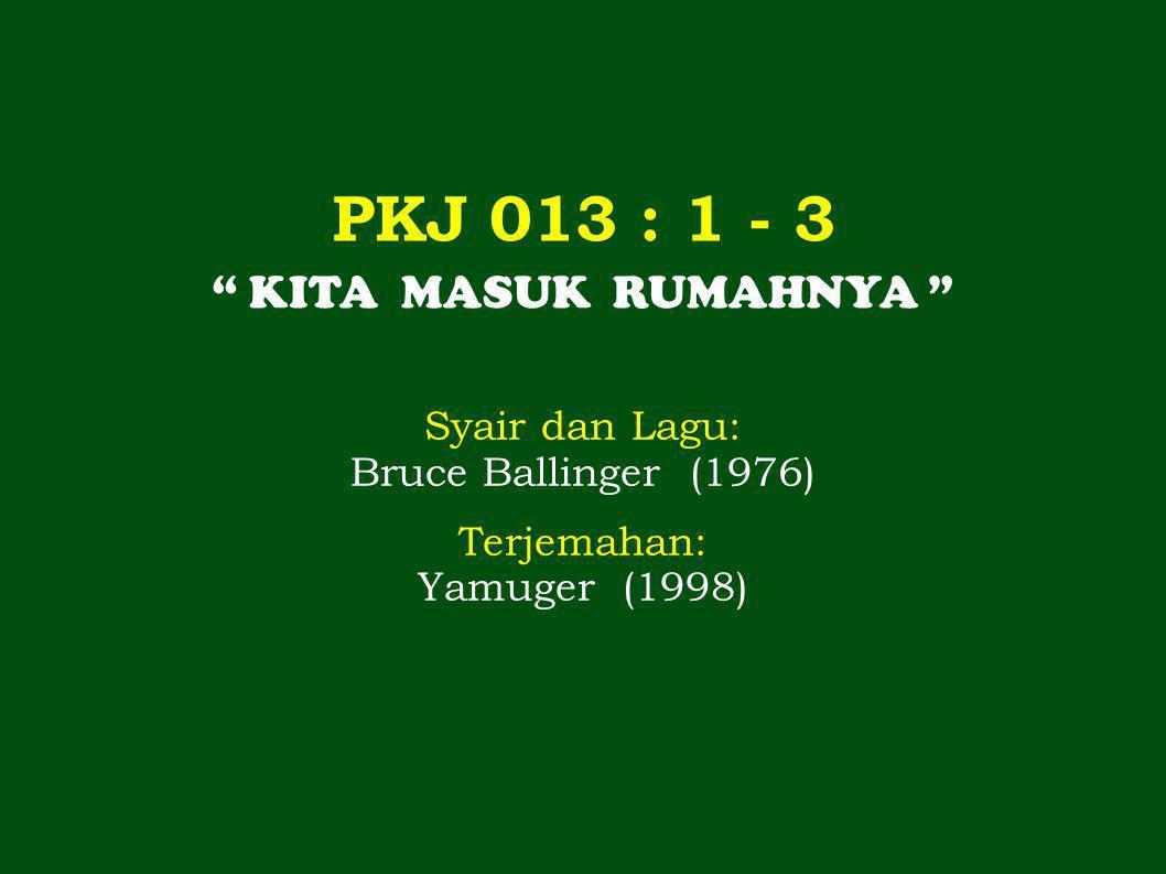 """PKJ 013 : 1 - 3 """" KITA MASUK RUMAHNYA """" Syair dan Lagu: Bruce Ballinger (1976) Terjemahan: Yamuger (1998)"""