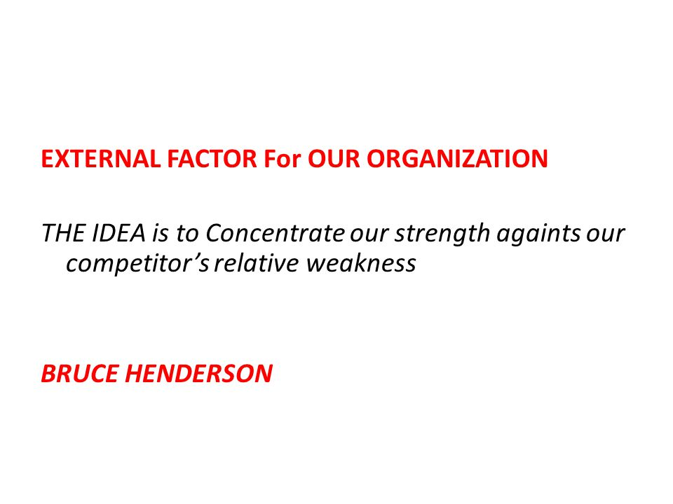 EXTERNAL FACTOR For OUR ORGANIZATION THE IDEA is to Concentrate our strength againts our competitor's relative weakness BRUCE HENDERSON