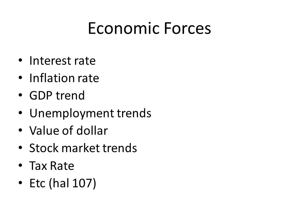 Economic Forces Interest rate Inflation rate GDP trend Unemployment trends Value of dollar Stock market trends Tax Rate Etc (hal 107)