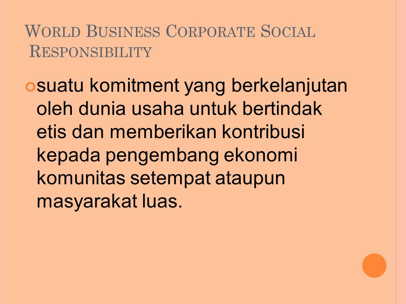 W ORLD B USINESS C ORPORATE S OCIAL R ESPONSIBILITY suatu komitment yang berkelanjutan oleh dunia usaha untuk bertindak etis dan memberikan kontribusi kepada pengembang ekonomi komunitas setempat ataupun masyarakat luas.