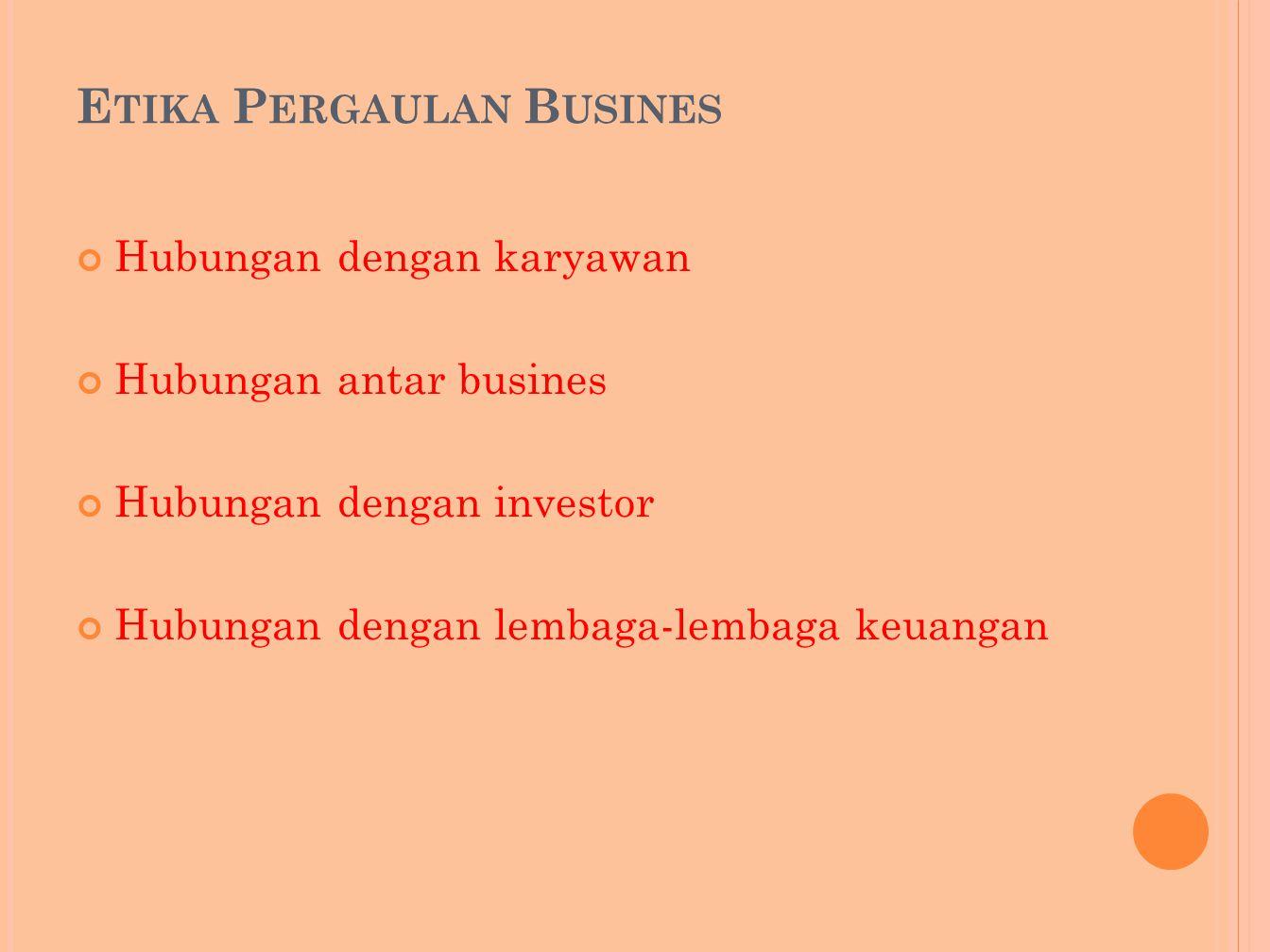 E TIKA P ERGAULAN B USINES Hubungan dengan karyawan Hubungan antar busines Hubungan dengan investor Hubungan dengan lembaga-lembaga keuangan
