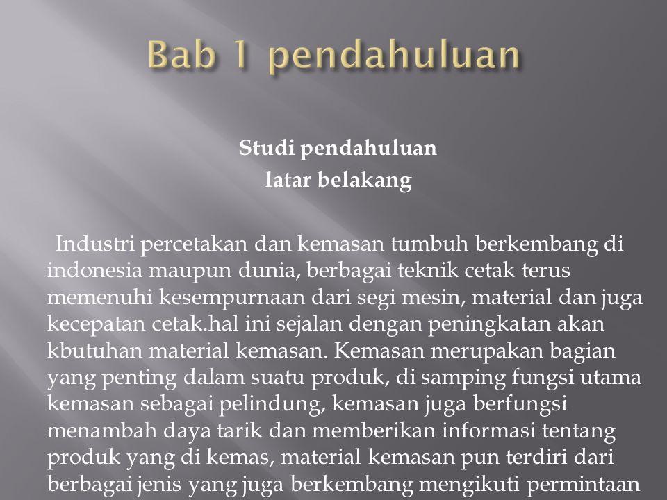 Studi pendahuluan latar belakang Industri percetakan dan kemasan tumbuh berkembang di indonesia maupun dunia, berbagai teknik cetak terus memenuhi kesempurnaan dari segi mesin, material dan juga kecepatan cetak.hal ini sejalan dengan peningkatan akan kbutuhan material kemasan.