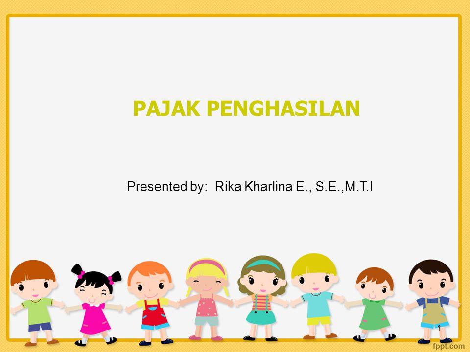 1 PAJAK PENGHASILAN Presented by: Rika Kharlina E., S.E.,M.T.I