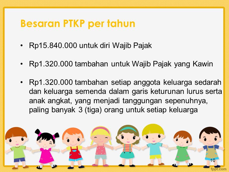 Besaran PTKP per tahun Rp15.840.000 untuk diri Wajib Pajak Rp1.320.000 tambahan untuk Wajib Pajak yang Kawin Rp1.320.000 tambahan setiap anggota keluarga sedarah dan keluarga semenda dalam garis keturunan lurus serta anak angkat, yang menjadi tanggungan sepenuhnya, paling banyak 3 (tiga) orang untuk setiap keluarga 10