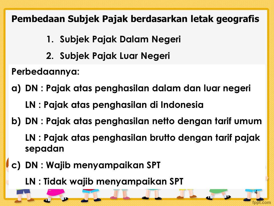 4 Pembedaan Subjek Pajak berdasarkan letak geografis 1.Subjek Pajak Dalam Negeri 2.Subjek Pajak Luar Negeri Perbedaannya: a)DN : Pajak atas penghasilan dalam dan luar negeri LN : Pajak atas penghasilan di Indonesia b)DN : Pajak atas penghasilan netto dengan tarif umum LN : Pajak atas penghasilan brutto dengan tarif pajak sepadan c)DN : Wajib menyampaikan SPT LN : Tidak wajib menyampaikan SPT